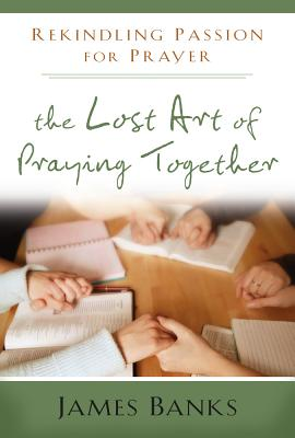 The Lost Art of Praying Together: Rekindling Passion for Prayer - Banks, James, Dr.