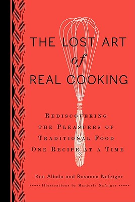 The Lost Art of Real Cooking: Rediscovering the Pleasures of Traditional Food One Recipe at a Time - Albala, Ken, and Nafziger, Rosanna, and Nafziger, Marjorie (Illustrator)