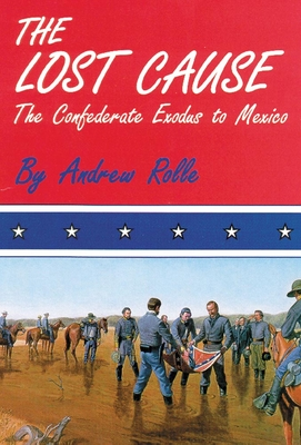 The Lost Cause: The Confederate Exodus to Mexico - Rolle, Andrew