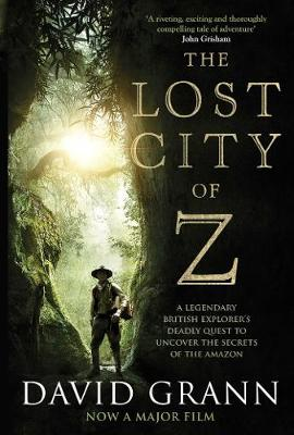 The Lost City of Z: A Legendary British Explorer's Deadly Quest to Uncover the Secrets of the Amazon - Grann, David