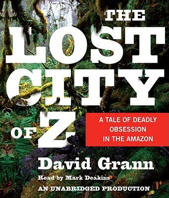The Lost City of Z: A Tale of Deadly Obsession in the Amazon - Grann, David, and Deakins, Mark (Read by)
