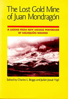 The Lost Gold Mine of Juan Mondragón: A Legend from New Mexico Performed by Melaquías Romero - Briggs, Charles L (Editor), and Vigil, Julián Josué (Editor)