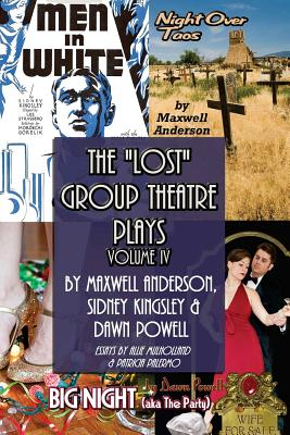 The Lost Group Theatre Plays: Vol IV: Men in White, Big Night, & Night Over Taos - Powell, Dawn, and Anderson, Maxwell, and Kingsley, Sidney