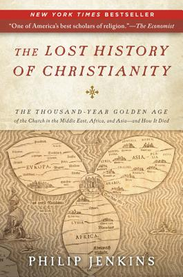 The Lost History of Christianity: The Thousand-Year Golden Age of the Church in the Middle East, Africa, and Asia--And How It Died - Jenkins, John Philip