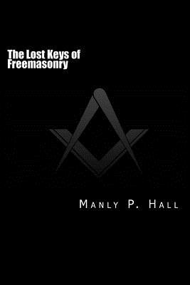 The Lost Keys of Freemasonry: Or the Secret of Hiram Abiff - Hall, Manly P