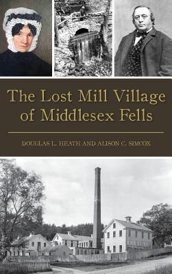 The Lost Mill Village of Middlesex Fells - Heath, Douglas L