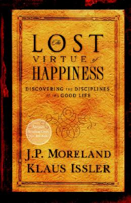 The Lost Virtue of Happiness: Discovering the Disciplines of the Good Life - Moreland, J P, and Issler, Klaus
