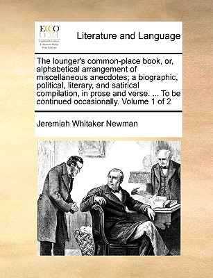The Lounger's Common-Place Book, Or, Alphabetical Arrangement of Miscellaneous Anecdotes; A Biographic, Political, Literary, and Satirical Compilation, in Prose and Verse. ... to Be Continued Occasionally. Volume 1 of 2 - Newman, Jeremiah Whitaker