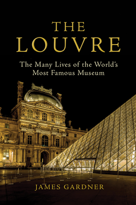 The Louvre: The Many Lives of the World's Most Famous Museum - Gardner, James