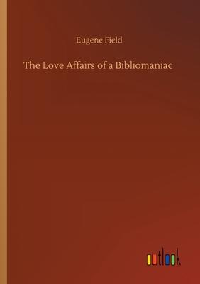 The Love Affairs of a Bibliomaniac - Field, Eugene