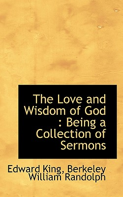 The Love and Wisdom of God: Being a Collection of Sermons - King, Edward, and Randolph, Berkeley William
