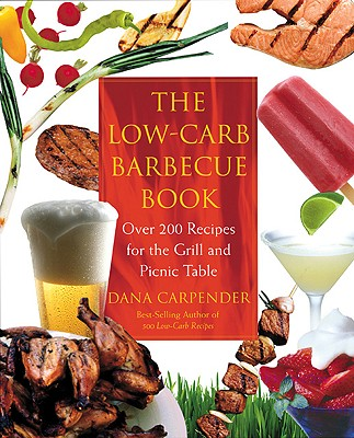 The Low-Carb Barbecue Book: Over 200 Recipes for the Grill and Picnic Table - Carpender, Dana