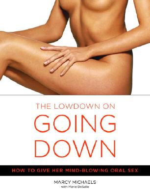 The Low Down on Going Down: How to Give Her Mind-Blowing Oral Sex - Michaels, Marcy
