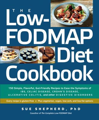The Low-Fodmap Diet Cookbook: 150 Simple, Flavorful, Gut-Friendly Recipes to Ease the Symptoms of Ibs, Celiac Disease, Crohn's Disease, Ulcerative Colitis, and Other Digestive Disorders - Shepherd, Sue, PhD