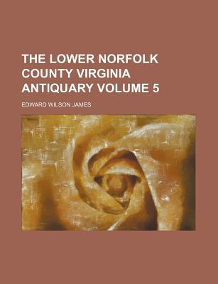 The Lower Norfolk County Virginia Antiquary Volume 5 - James, Edward Wilson