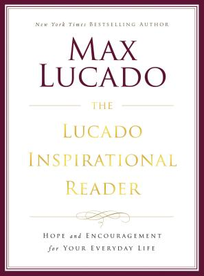 The Lucado Inspirational Reader: Hope and Encouragement for Your Everyday Life - Lucado, Max