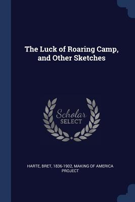 The Luck of Roaring Camp, and Other Sketches - Harte, Bret, and Making of America Project (Creator)