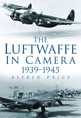 The Luftwaffe in Camera: 1939-1945 - Price, Alfred