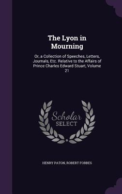The Lyon in Mourning: Or, a Collection of Speeches, Letters, Journals, Etc. Relative to the Affairs of Prince Charles Edward Stuart, Volume 21 - Paton, Henry, and Forbes, Robert