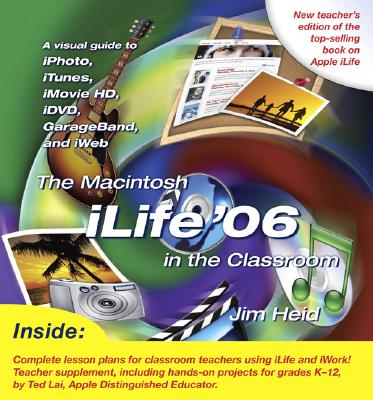 The Macintosh iLife '06 in the Classroom - Heid, Jim, and Lai, Ted (Supplement by)