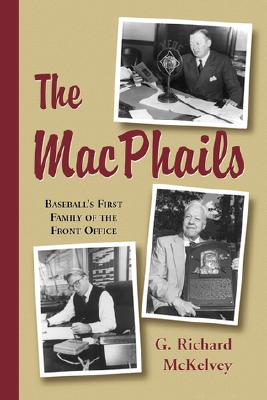 The Macphails: Baseball's First Family of the Front Office - McKelvey, G Richard