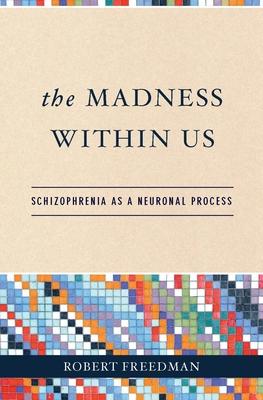 The Madness Within Us: Schizophrenia as a Neuronal Process - Freedman, Robert