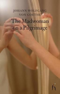 The Madwoman on a Pilgrimage - Goethe, Johann Wolfgang von, and Piper, Andrew (Translated by), and Katz, Jonathan (Translated by)