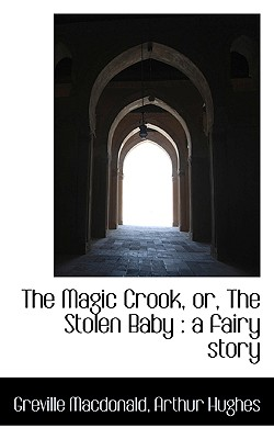 The Magic Crook, Or, the Stolen Baby: A Fairy Story - MacDonald, Greville, and Hughes, Arthur