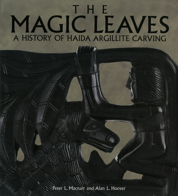 The Magic Leaves: A History of Haida Argillite Carving - Macnair, Peter L., and Hoover, Alan L.