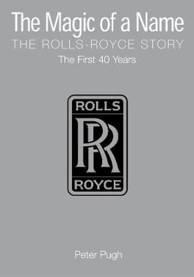The Magic of a Name: The Rolls-Royce Story, the First 40 Years - Pugh, Peter