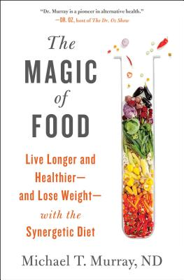 The Magic of Food: Live Longer and Healthier--And Lose Weight--With the Synergetic Diet - Murray, Michael T, ND, M D