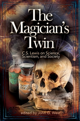 The Magician's Twin: C. S. Lewis on Science, Scientism, and Society - West, John G, Jr. (Editor), and Johnson, Phillip E (Foreword by)