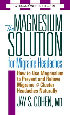 The Magnesium Solution for Migraine Headaches - Cohen, Jay S, M.D.