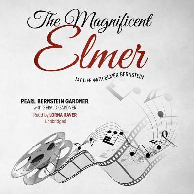 The Magnificent Elmer: My Life with Elmer Bernstein - Gardner, Pearl Bernstein, and Gardner, Gerald, and Raver, Lorna (Read by)