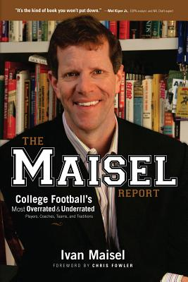 The Maisel Report: College Football's Most Overrated and Underrated Players, Coaches, Teams, and Traditions - Maisel, Ivan