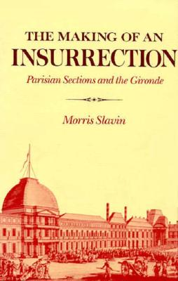 The Making of an Insurrection: Parisian Sections and the Gironde - Slavin, Morris