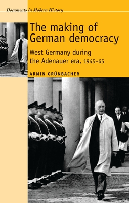 The Making of German Democracy: West Germany During the Adenauer Era, 19450-65 - Grunbacher, Armin