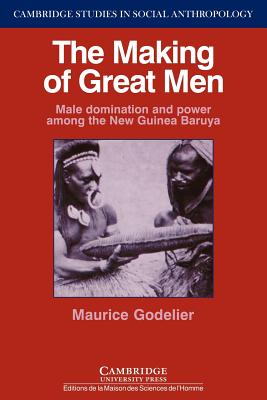 The Making of Great Men: Male Domination and Power among the New Guinea Baruya - Godelier, Maurice, and Swyer, Rupert (Translated by)