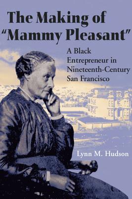 "The Making of ""Mammy Pleasant"": A Black Entrepreneur in Nineteenth-Century San Francisco - Hudson, Lynn M"