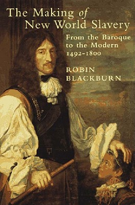 The Making of New World Slavery: From the Baroque to the Modern 1492-1800 - Blackburn, Robin