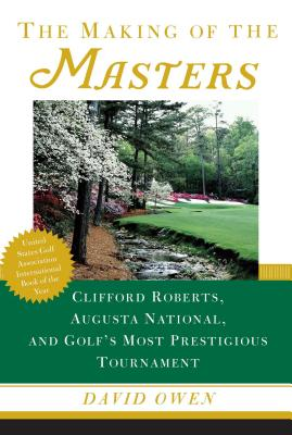 The Making of the Masters: Clifford Roberts, Augusta National, and Golf's Most Prestigious Tournament - Owen, David