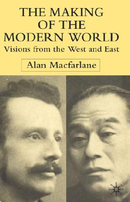 The Making of the Modern World: Visions from the West and East - MacFarlane, A