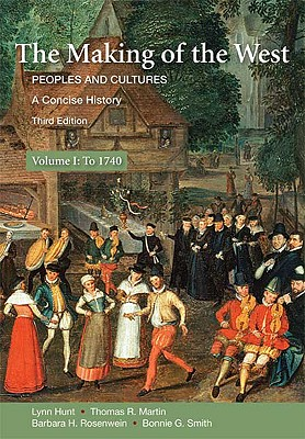 The Making of the West, Volume I: Peoples and Cultures, a Concise History; To 1740 - Hunt, Lynn, and Martin, Thomas R, and Rosenwein, Barbara H