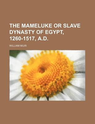 The Mameluke or Slave Dynasty of Egypt 1260-1517 A.D. - Muir, William
