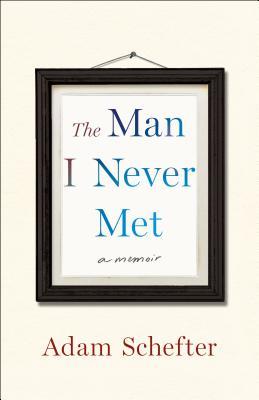 The Man I Never Met: A Memoir - Schefter, Adam, and Rosenberg, Michael