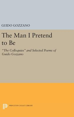 "The Man I Pretend to Be: ""The Colloquies"" and Selected Poems of Guido Gozzano - Gozzano, Guido, and Palma, Michael (Translated by)"