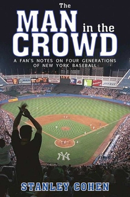 The Man in the Crowd: A Fan's Notes on Four Generations of New York Baseball - Cohen, Stanley