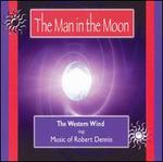 The Man in the Moon: The Western Wind Sings the Music of Robert Dennis
