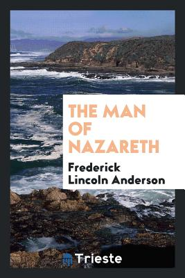 The Man of Nazareth - Anderson, Frederick Lincoln