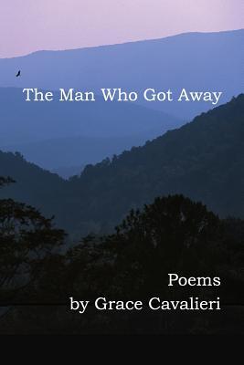 The Man Who Got Away: Poems - Cavalieri, Grace, Professor